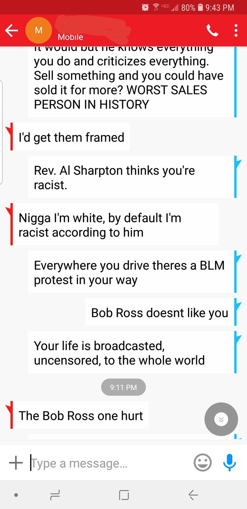 ruin a life - Text - 4G 80% 9:43 PM M Mobile густту you do and criticizes everything. Sell something and you could have sold it for more? WORST SALES TL VVOUIU Dul iIE KITOWVS EV PERSON IN HISTORY l'd get them framed Rev. Al Sharpton thinks you're racist. Nigga I'm white, by default I'm racist according to him Everywhere you drive theres a BLM protest in your way Bob Ross doesnt like you Your life is broadcasted, uncensored, to the whole world 9:11 PM The Bob Ross one hurt Type a message...