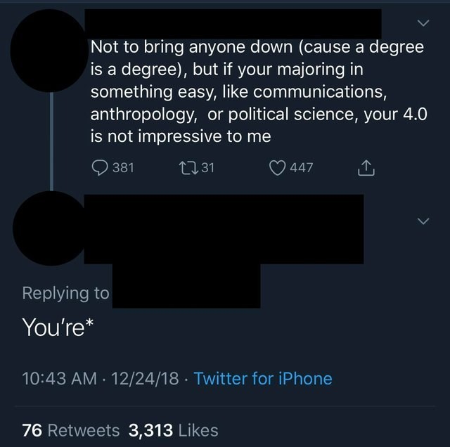 Text - Not to bring anyone down (cause a degree is a degree), but if your majoring in something easy, like communications, anthropology, or political science, your 4.0 is not impressive to me 131 381 447 Replying to You're* 10:43 AM 12/24/18 Twitter for iPhone 76 Retweets 3,313 Likes