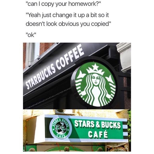 "Caption that reads, ""'Can I copy your homework?' 'Yeah just change it up a bit so it doesn't look obvious you copied;' 'Okay'"" above a pic of the Starbucks logo above a pic of a knock-off brand's logo called ""Stars and Bucks Cafe"""