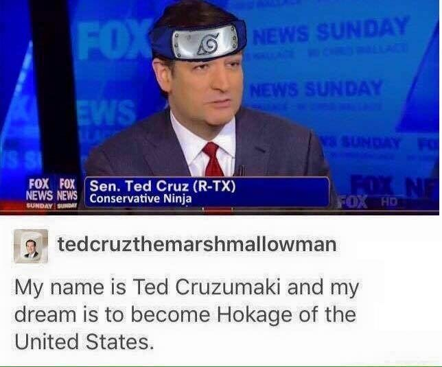 News - NEWS SUNDAY LACE FOX NEWS SUNDAY EWS AC NSSUNDAY F S S FOX N FOX HD FOX FOX Sen. Ted Cruz (R-TX) NEWS NEWS Conservative Ninja SUNDAY SUNDAY tedcruzthemarshmallowman My name is Ted Cruzumaki and my dream is to become Hokage of the United States.