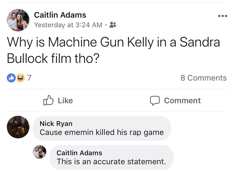 Text - Caitlin Adams Yesterday at 3:24 AM . Why is Machine Gun Kelly in a Sandra Bullock film tho? 7 8 Comments Like Comment Nick Ryan Cause ememin killed his rap game Caitlin Adams This is an accurate statement.