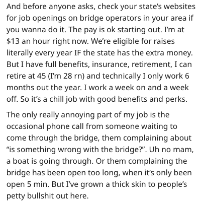 Text - And before anyone asks, check your state's websites for job openings on bridge operators in your area if you wanna do it. The pay is ok starting out. I'm at $13 an hour right now. We're eligible for raises literally every year IF the state has the extra money. But I have full benefits, insurance, retirement, I can retire at 45 (I'm 28 rn) and technically I only work 6 months out the year. I work a week on and a week off. So it's a chill job with good benefits and perks. The only really an