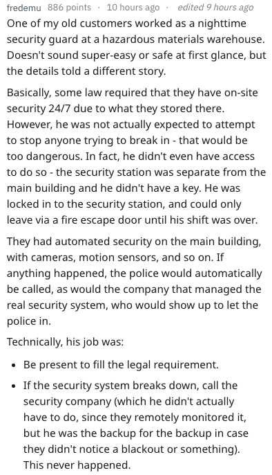 Text - fredemu 886 points 10 hours ago edited 9 hours ago One of my old customers worked as a nighttime security guard at a hazardous materials warehouse. Doesn't sound super-easy or safe at first glance, but the details told a different story. Basically, some law required that they have on-site security 24/7 due to what they stored there. However, he was not actually expected to attempt to stop anyone trying to break in - that would be too dangerous. In fact, he didn't even have access to do so