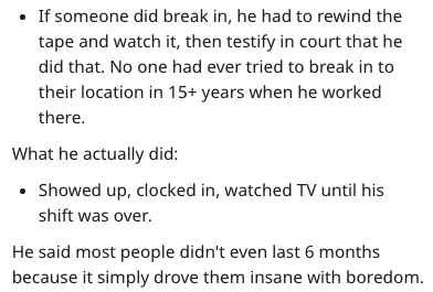 Text - If someone did break in, he had to rewind the tape and watch it, then testify in court that he did that. No one had ever tried to break in to their location in 15+ years when he worked there. What he actually did: Showed up, clocked in, watched TV until his shift was over. He said most people didn't even last 6 months because it simply drove them insane with boredom.