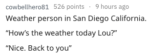 "Text - cowbellhero81 526 points 9 hours ago Weather person in San Diego California ""How's the weather today Lou?"" ""Nice. Back to you"""
