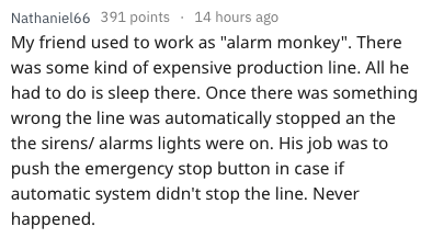 """Text - Nathaniel66 391 points 14 hours ago My friend used to work as """"alarm monkey"""". There was some kind of expensive production line. All he had to do is sleep there. Once there was something wrong the line was automatically stopped an the the sirens/ alarms lights were on. His job was to push the emergency stop button in case if automatic system didn't stop the line. Never happened."""