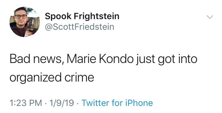 Text - Spook Frightstein @ScottFriedstein Bad news, Marie Kondo just got into organized crime 1:23 PM 1/9/19 Twitter for iPhone