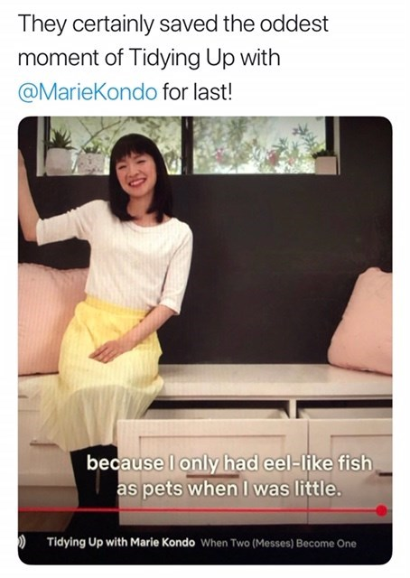 Text - They certainly saved the oddest moment of Tidying Up with @MarieKondo for last! because I only had eel-like fish as pets when I was little. Tidying Up with Marie Kondo When Two (Messes) Become One