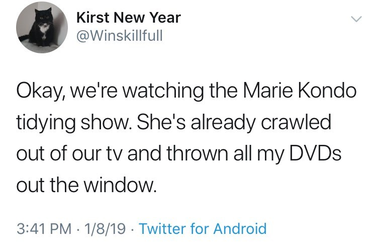 Text - Kirst New Year @Winskillfull Okay, we're watching the Marie Kondo tidying show. She's already crawled out of our tv and thrown all my DVDS out the window. 3:41 PM 1/8/19 Twitter for Android