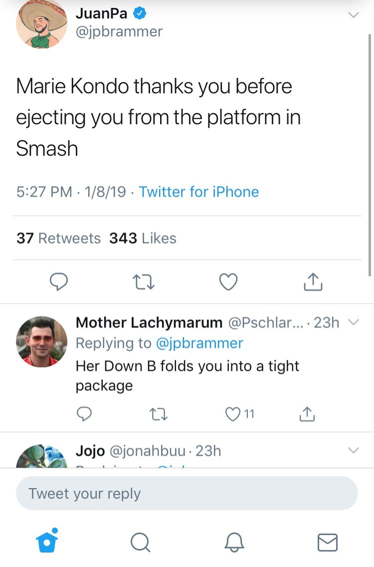 Text - JuanPa @jpbrammer Marie Kondo thanks you before ejecting you from the platform in Smash 5:27 PM 1/8/19 Twitter for iPhone 37 Retweets 343 Likes Mother Lachymarum @Pschlar... . 23h Replying to @jpbrammer Her Down B folds you into a tight package 11 Jojo @jonahbuu 23h Tweet your reply