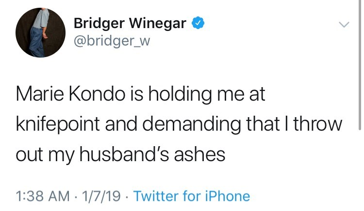 Text - Bridger Winegar @bridger_w Marie Kondo is holding me at knifepoint and demanding that I throw out my husband's ashes 1:38 AM 1/7/19. Twitter for iPhone