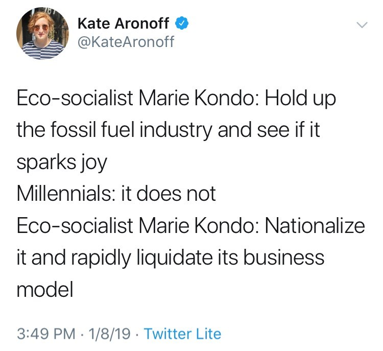Text - Kate Aronoff @KateAronoff Eco-socialist Marie Kondo: Hold up the fossil fuel industry and see if it sparks joy Millennials: it does not Eco-socialist Marie Kondo: Nationalize it and rapidly liquidate its business model 3:49 PM 1/8/19 Twitter Lite
