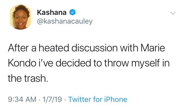 Text - Kashana @kashanacauley After a heated discussion with Marie Kondo i've decided to throw myself in the trash 9:34 AM 1/7/19 Twitter for iPhone