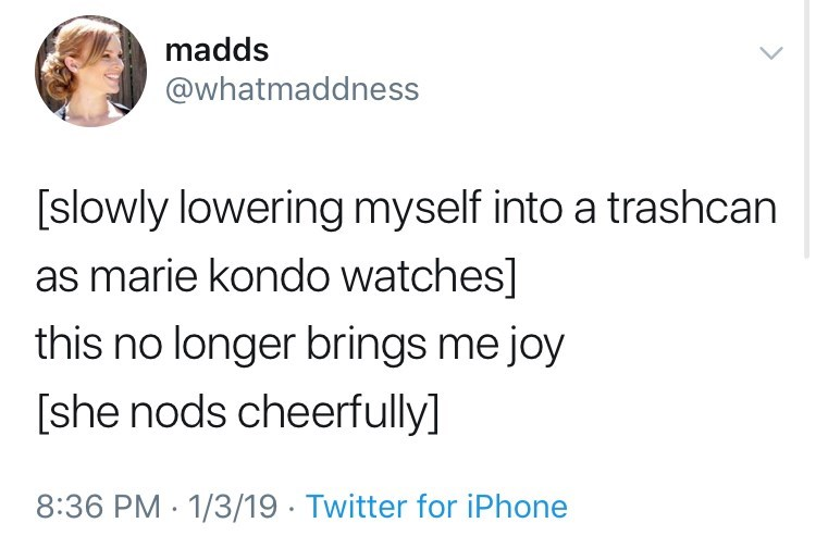 Text - madds @whatmaddness [slowly lowering myself into a trashcan as marie kondo watches] this no longer brings me joy [she nods cheerfully] 8:36 PM 1/3/19 Twitter for iPhone