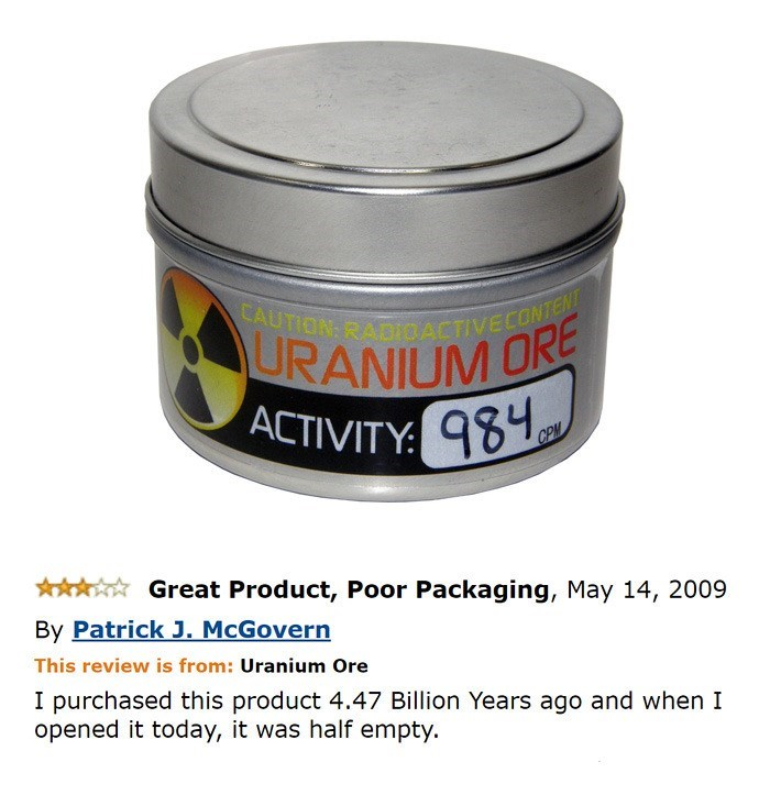 "Ad for a tin of uranium ore; review reads, ""I purchased this product 4.47 billion years ago and when I opened it today, it was half empty"""