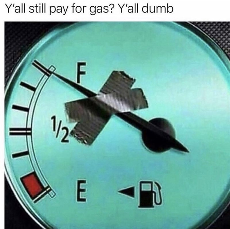 "Caption that reads, ""Y'all still pay for gas? Y'all dumb"" above a pic of a gas dial that's been taped up to 'full'"