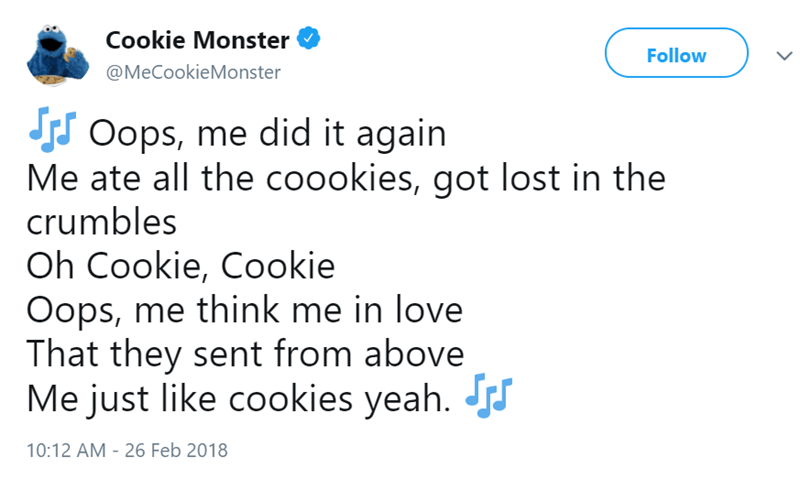 Text - Cookie Monster Follow @MeCookieMonster Oops, me did it again Me ate all the coookies, got lost in the crumbles Oh Cookie, Cookie Oops, me think me in love That they sent from above Me just like cookies yeah. 10:12 AM 26 Feb 2018