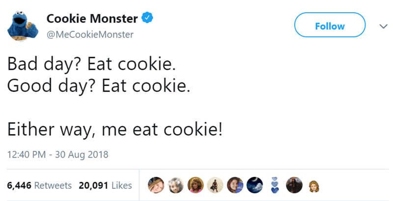 Text - Cookie Monster Follow @MeCookieMonster Bad day? Eat cookie. Good day? Eat cookie. Either way, me eat cookie! 12:40 PM 30 Aug 2018 6,446 Retweets 20,091 Likes