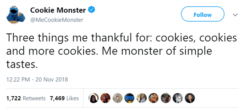 Text - Cookie Monster Follow @MeCookieMonster Three things me thankful for: cookies, cookies and more cookies. Me monster of simple tastes 12:22 PM - 20 Nov 2018 BW 1,722 Retweets 7,469 Likes