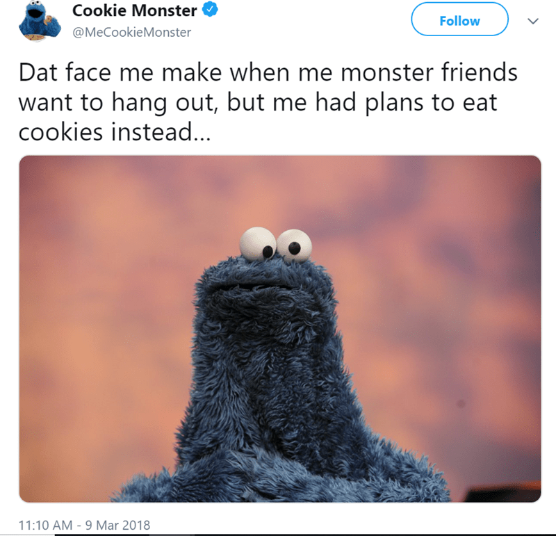 Text - Cookie Monster Follow @MeCookieMonster Dat face me make when me monster friends want to hang out, but me had plans to eat cookies instead... 11:10 AM - 9 Mar 2018