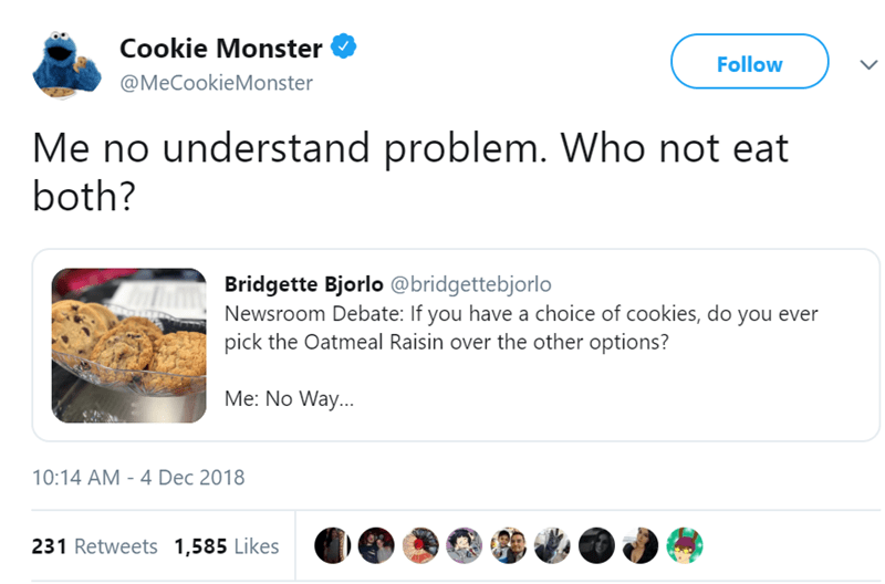 Product - Cookie Monster Follow @MeCookieMonster Me no understand problem. Who not eat both? Bridgette Bjorlo @bridgettebjorlo Newsroom Debate: If you have a choice of cookies, do you ever pick the Oatmeal Raisin over the other options? Me: No Way... 10:14 AM - 4 Dec 2018 231 Retweets 1,585 Likes