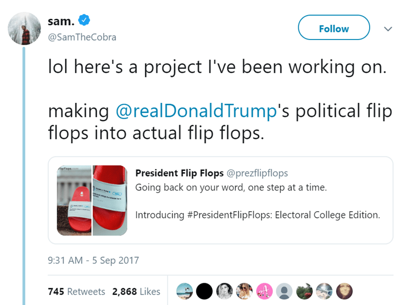 Text - sam. Follow @Sam TheCobra lol here's a project I've been working on. making @realDonaldTrump's political flip flops into actual flip flops. ApFlops President Flip Flops @prezflipflops Going back on your word, one step at a time. a amie Introducing #PresidentFlipFlops: Electoral College Edition. 9:31 AM -5 Sep 2017 745 Retweets 2,868 Likes