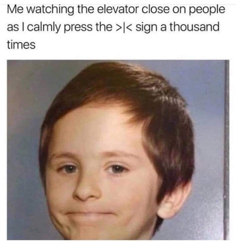Face - Me watching the elevator close on people as I calmly press the >< sign a thousand times