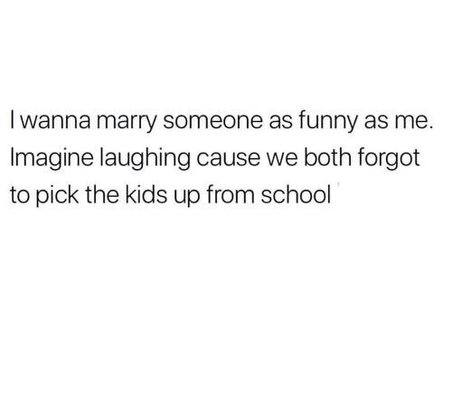 Text - Iwanna marry someone as funny as me. Imagine laughing cause we both forgot to pick the kids up from school