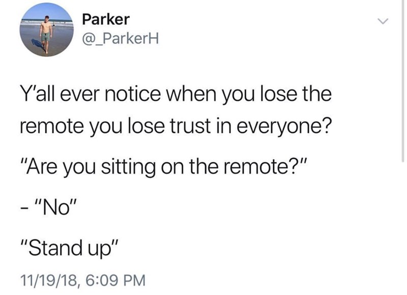 """Text - Parker @_ParkerH Y'all ever notice when you lose the remote you lose trust in everyone? """"Are you sitting on the remote?"""" - """"No"""" """"Stand up"""" 11/19/18, 6:09 PM"""