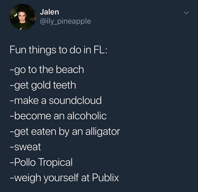 Text - Jalen @ily pineapple Fun things to do in FL: -go to the beach -get gold teeth -make a soundcloud -become an alcoholic -get eaten by an alligator -sweat -Pollo Tropical -weigh yourself at Publix >