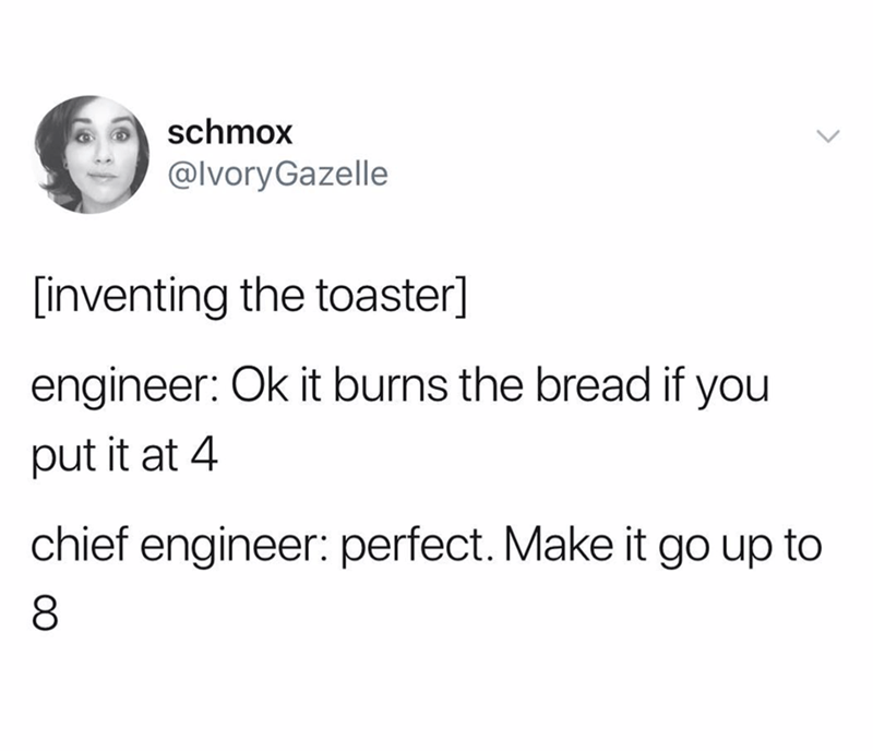 Text - schmox @IvoryGazelle [inventing the toaster] engineer: Ok it burns the bread if you put it at 4 chief engineer: perfect. Make it go up to
