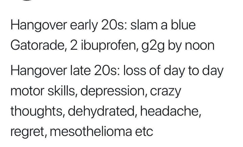 Text - Hangover early 20s: slam a blue Gatorade, 2 ibuprofen, g2g by noon Hangover late 20s: loss of day to day motor skills, depression, crazy thoughts, dehydrated, headache, regret, mesothelioma etc