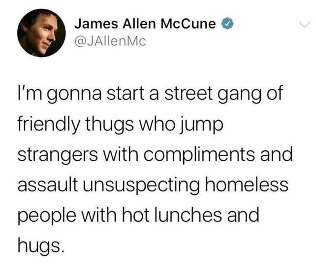 Text - James Allen McCune @JAllenMc I'm gonna start a street gang of friendly thugs who jump strangers with compliments and assault unsuspecting homeless people with hot lunches and hugs