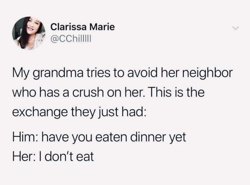 Text - Clarissa Marie @CChilI My grandma tries to avoid her neighbor who has a crush on her. This is the exchange they just had: Him: have you eaten dinner yet Her: I don't eat