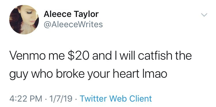 Text - Aleece Taylor @AleeceWrites Venmo me $20 and I will catfish the guy who broke your heart Imao 4:22 PM 1/7/19 Twitter Web Client