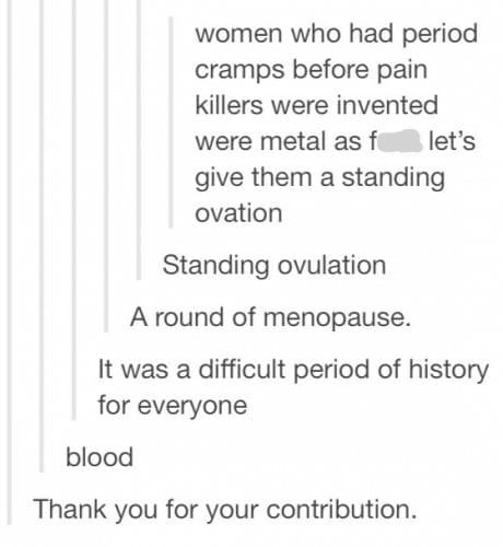 Text - women who had period cramps before pain killers were invented let's were metal as f give them a standing ovation Standing ovulation A round of menopause. It was a difficult period of history for everyone blood Thank you for your contribution.