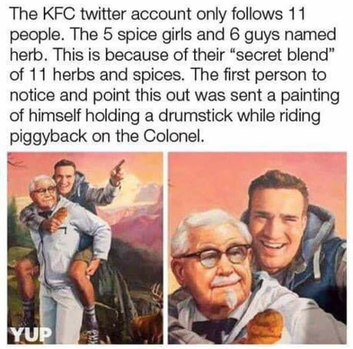"""Text - The KFC twitter account only follows 11 people. The 5 spice girls and 6 guys named herb. This is because of their """"secret blend"""" of 11 herbs and spices. The first person to notice and point this out was sent a painting of himself holding a drumstick while riding piggyback on the Colonel. YUP"""