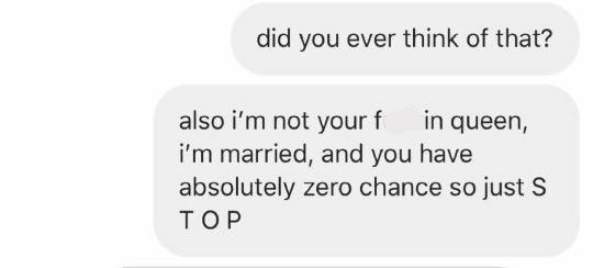 Text - did you ever think of that? also i'm not your f i'm married, and you have absolutely zero chance so just S in queen, TOP