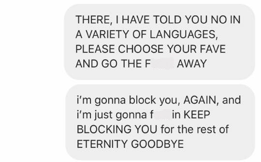 Text - THERE, I HAVE TOLD YOU NO IN A VARIETY OF LANGUAGES, PLEASE CHOOSE YOUR FAVE AND GO THEF AWAY i'm gonna block you, AGAIN, and i'm just gonnaf in KEEP BLOCKING YOU for the rest of ETERNITY GOODBYE