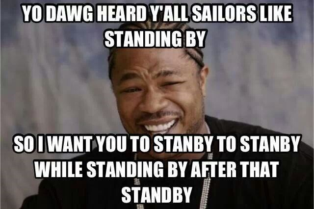 navy meme - Internet meme - YODAWG HEARDY'ALL SAILORS LIKE STANDING BY SOIWANT YOU TO STANBY TO STANBY WHILE STANDING BY AFTER THAT STANDBY