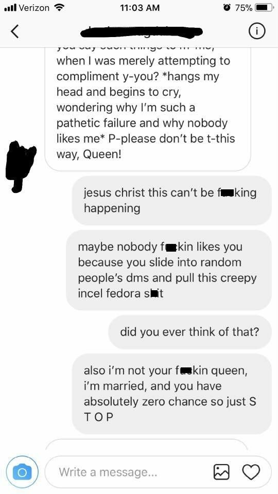 Text - O 75% l Verizon 11:03 AM i when I was merely attempting to compliment y-you? *hangs my head and begins to cry, wondering why I'm such a pathetic failure and why nobody likes me* P-please don't be t-this way, Queen! jesus christ this can't be f happening king maybe nobody fkin likes you because you slide into random people's dms and pull this creepy incel fedora sit did you ever think of that? also i'm not your fkin queen, i'm married, and you have absolutely zero chance so just S TOP Writ