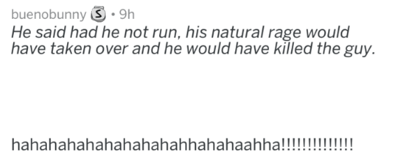 Text - buenobunny S 9h He said had he not run, his natural rage would have taken over and he would have killed the guy. hahahahahahahahahahhahahaahha!!!
