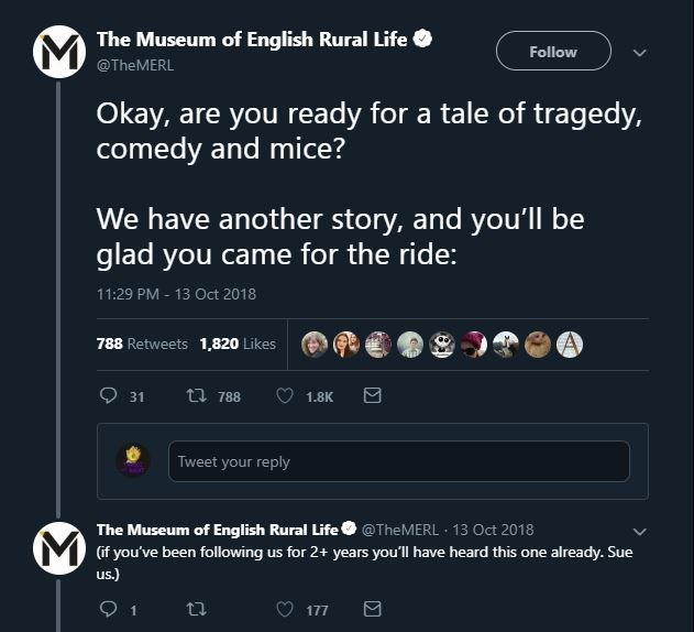 Text - The Museum of English Rural Life Follow @TheMERL Okay, are you ready for a tale of tragedy, comedy and mice? We have another story, and you'll be glad you came for the ride: 11:29 PM- 13 Oct 2018 788 Retweets 1,820 Likes 31 t 788 1.8K Tweet your reply The Museum of English Rural Life@TheMERL 13 Oct 2018 Yif you've been following us for 2+ years you'll have heard this one already. Sue us.) ti 177