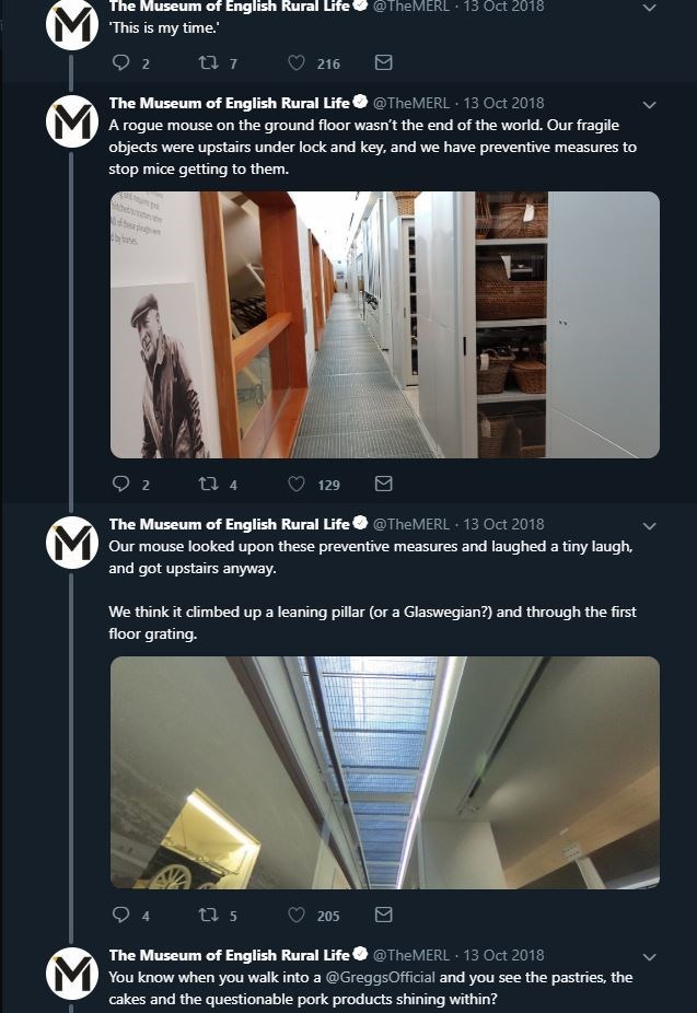 Product - The Museum of English Rural Life @TheMERL 13 Oct 2018 MThis is my time. ti 7 2 216 The Museum of English Rural Life@TheMERL 13 Oct 2018 MA rogue mouse on the ground floor wasn't the end of the world. Our fragile objects were upstairs under lock and key, and we have preventive measures to stop mice getting to them. ébern th tses 2 t4 129 The Museum of English Rural Life@TheMERL 13 Oct 2018 Our mouse looked upon these preventive measures and laughed a tiny laugh, and got upstairs anyway.
