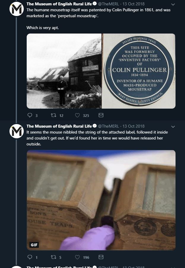 Product - The Museum of English Rural Life@TheMERL 13 Oct 2018 VThe humane mousetrap itself was patented by Colin Pullinger in 1861, and was marketed as the 'perpetual mousetrap Which is very apt. HERITAGE TRAIL SELSEY THIS SITE WAS FORMERLY OCCUPIED BY THE INVENTIVE FACTORY OF COLIN PULLINGER TY 1814-1894 INVENTOR OFA HUMANE MASS-PRODUCED MOUSETRAP WEST SUSSEX CaUNTY COUNC t 12 325 The Museum of English Rural Life MIt seems the mouse nibbled the string of the attached label, followed it inside