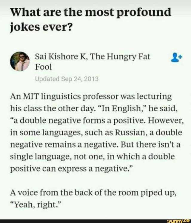 "Text - What are the most profound jokes ever? Sai Kishore K, The Hungry Fat Fool Updated Sep 24, 2013 An MIT linguistics professor was lecturing his class the other day. ""In English,"" he said, ""a double negative forms a positive. However, in some languages, such as Russian, a double negative remains a negative. But there isn't a single language, not one, in which a double positive can express a negative."" A voice from the back of the room piped up ""Yeah, right."" if unny.co"