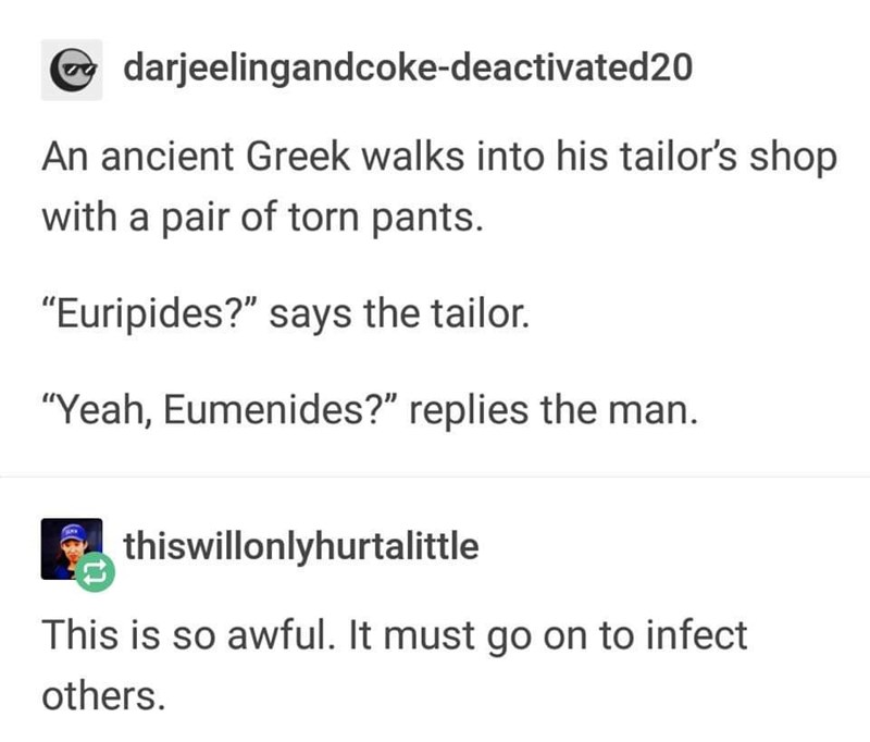 "Text - darjeelingandcoke-deactivated20 An ancient Greek walks into his tailor's shop with a pair of torn pants. ""Euripides?"" says the tailor. ""Yeah, Eumenides?"" replies the man. thiswillonlyhurtalittle This is so awful. It must go on to infect others."