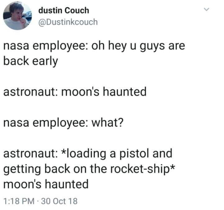 Text - dustin Couch @Dustinkcouch nasa employee: oh hey u guys are back early astronaut: moon's haunted nasa employee: what? astronaut: *loading a pistol and getting back on the rocket-ship* moon's haunted 1:18 PM 30 Oct 18