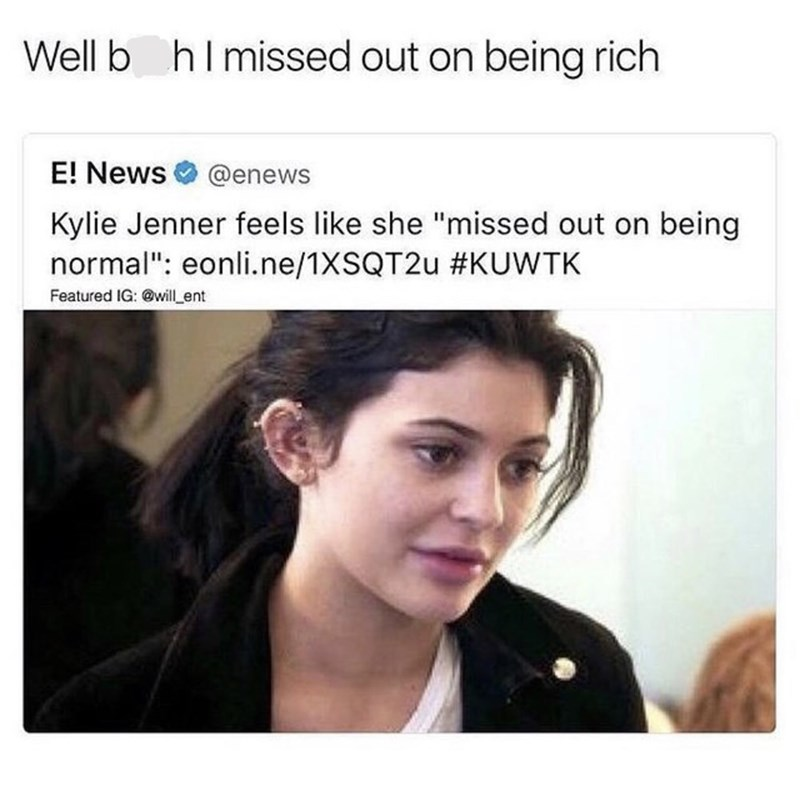 "Caption that reads, ""Well b*tch I missed out on being rich"" above a headline that reads, ""Kylie Jenner feels like she 'missed out' on being normal"""