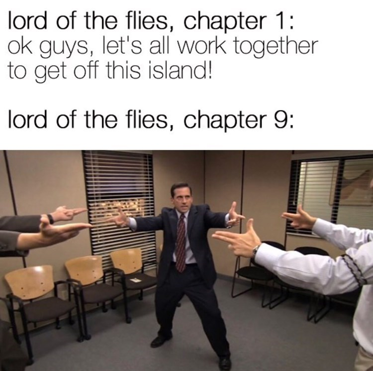 Text - lord of the flies, chapter 1: ok guys, let's all work together to get off this island! lord of the flies, chapter 9: